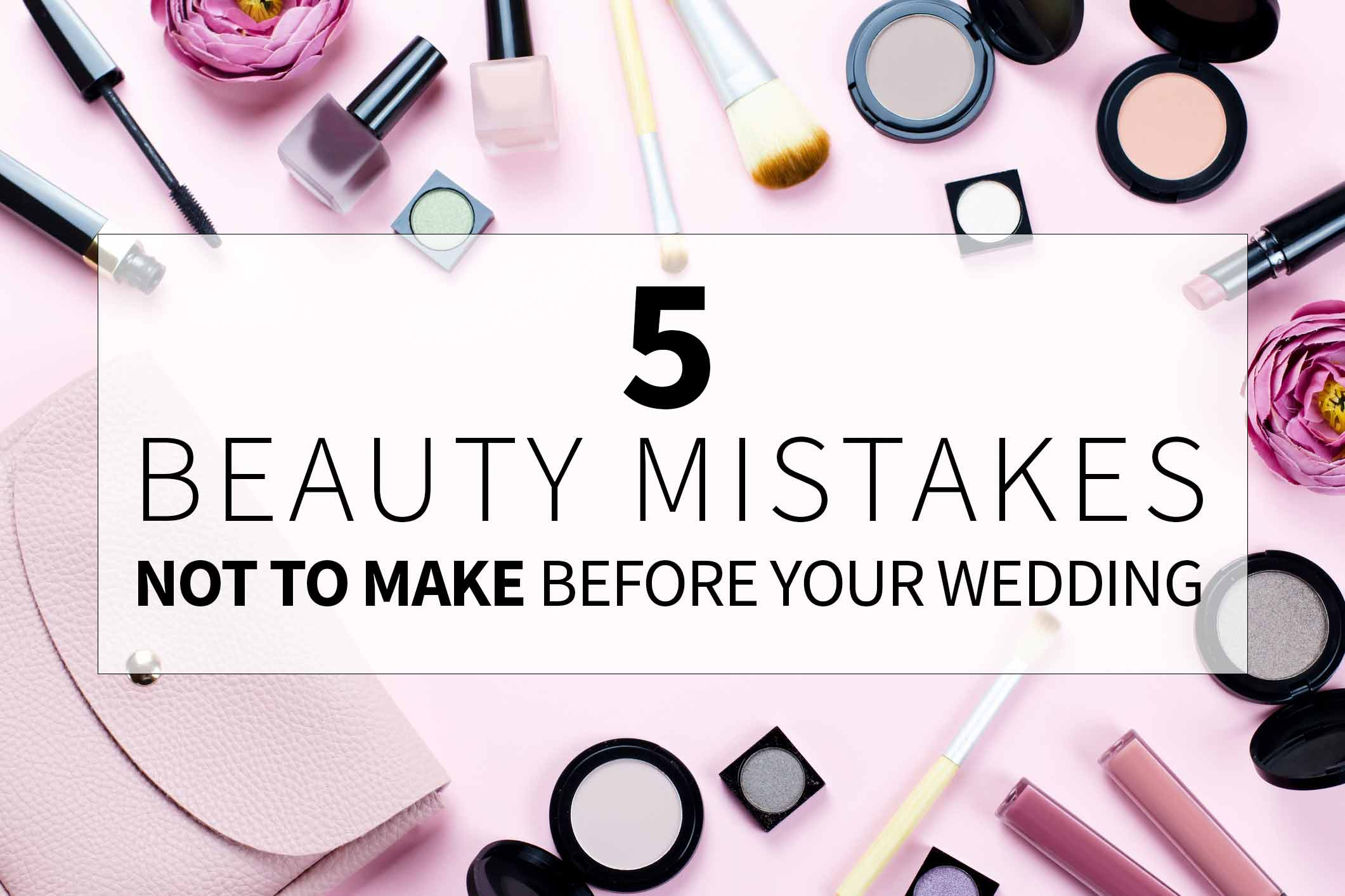 5 Beauty Mistakes to Not Make Before Your Wedding